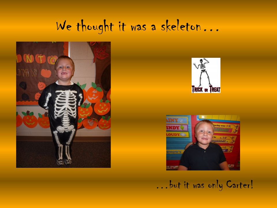 We thought it was a skeleton… …but it was only Carter!