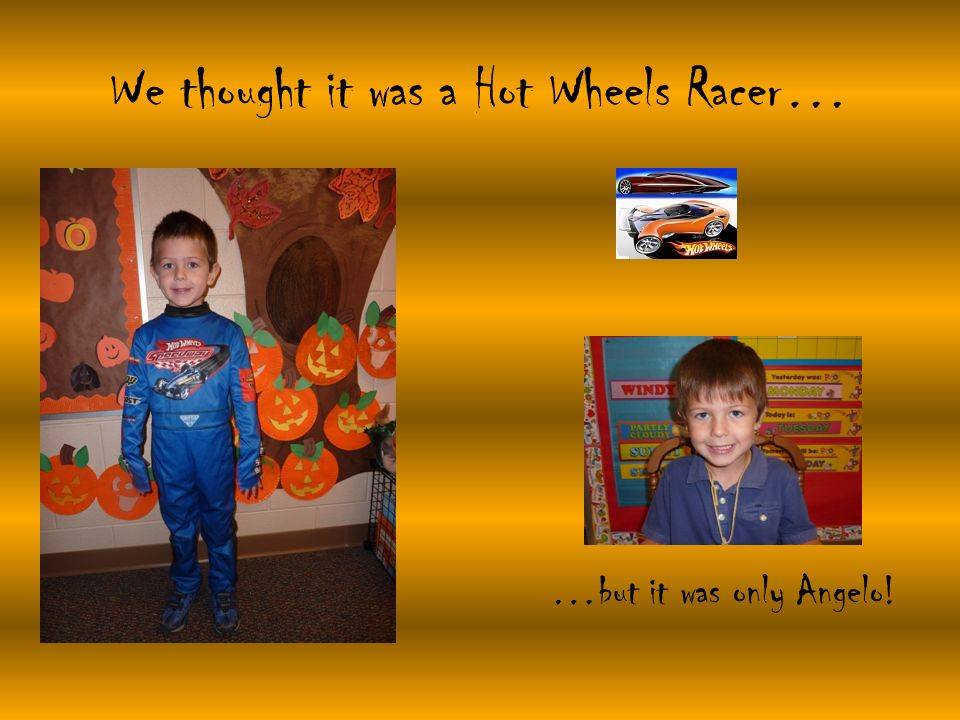 We thought it was a Hot Wheels Racer… …but it was only Angelo!