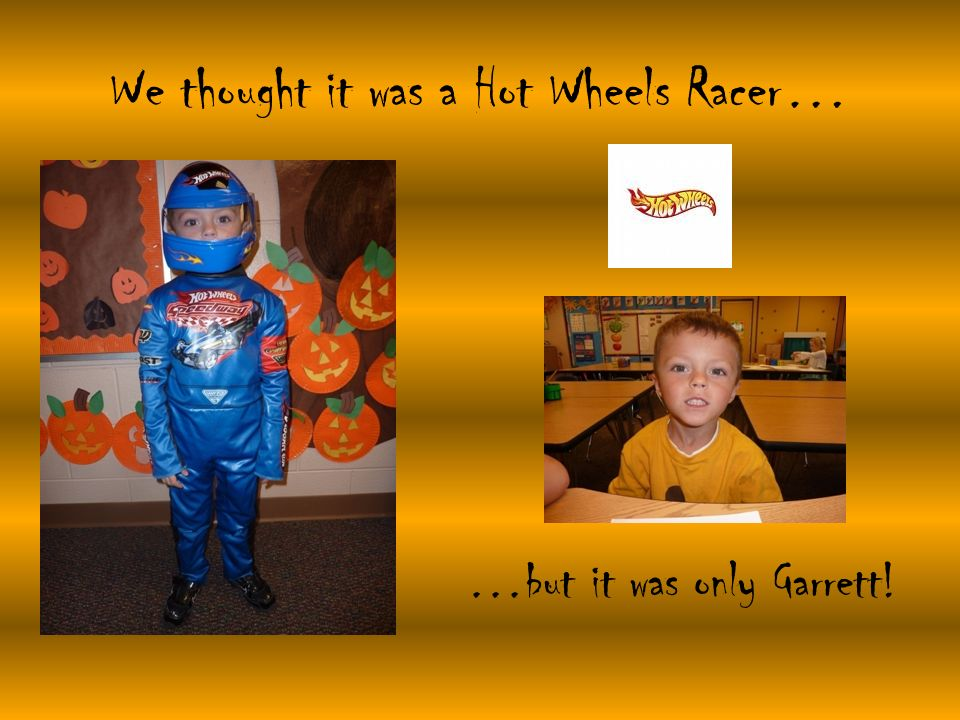 We thought it was a Hot Wheels Racer… …but it was only Garrett!