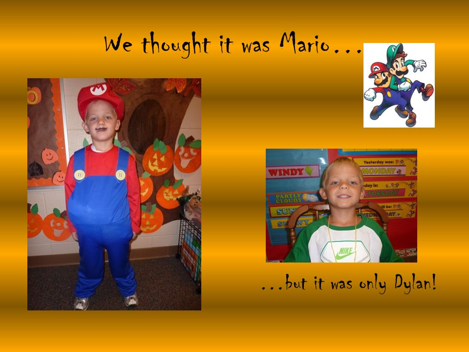 We thought it was Mario… …but it was only Dylan!
