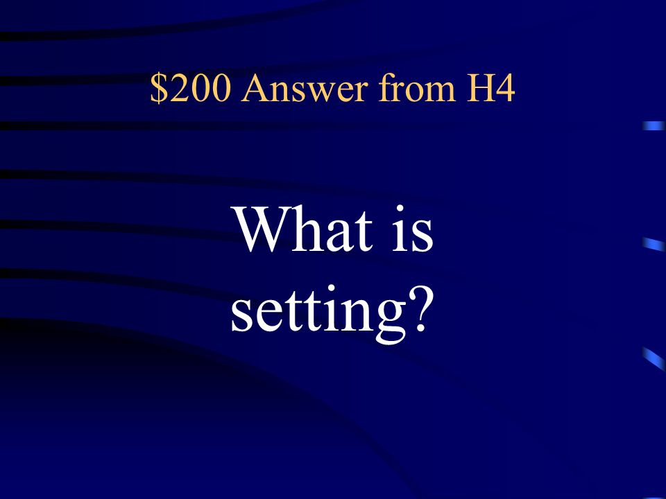 $200 Question from H4 the time and place in which a story, novel, or play occurs