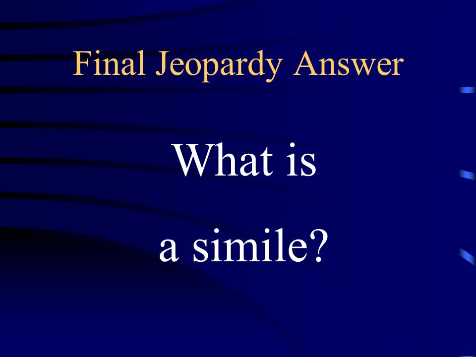 Final Jeopardy a direct comparison of two seemingly unlike things using a comparing word such as like or as