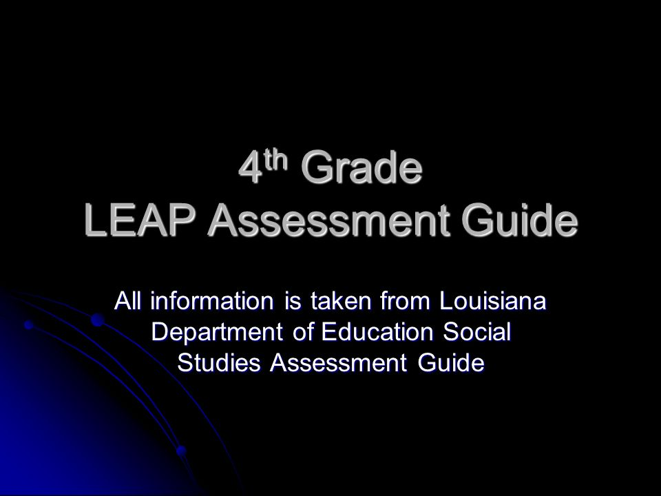 4 th Grade LEAP Assessment Guide All information is taken from Louisiana Department of Education Social Studies Assessment Guide