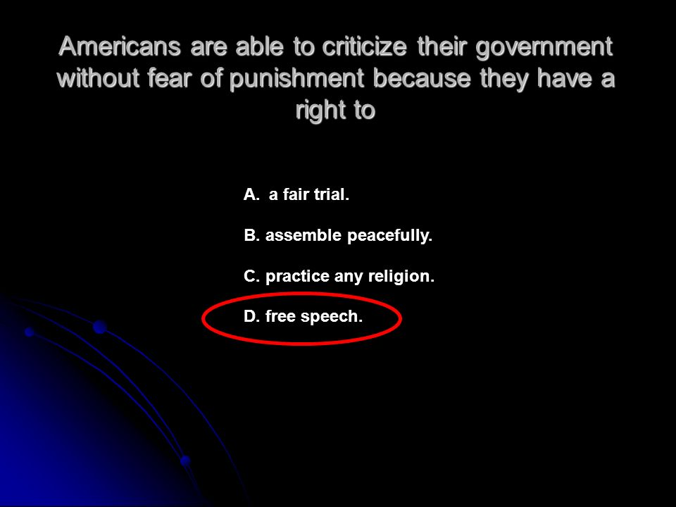 Americans are able to criticize their government without fear of punishment because they have a right to A.a fair trial.