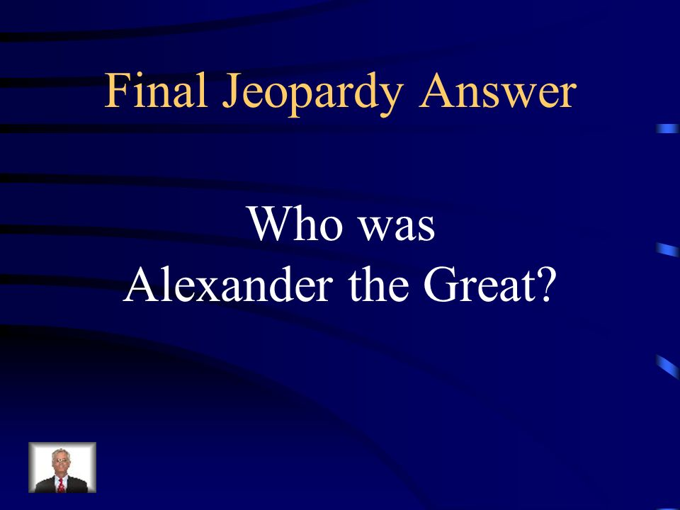 Final Jeopardy In eleven years, this Macedonian king had conquered Persia, Egypt, and lands extending beyond the Indus River to the east.