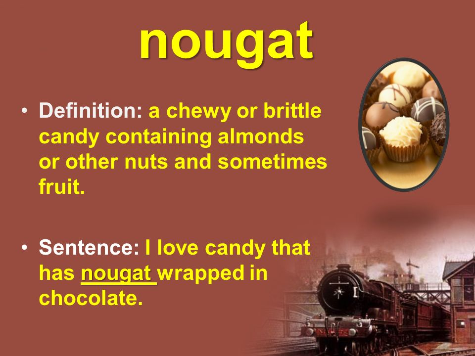 nougat Definition: a chewy or brittle candy containing almonds or other nuts and sometimes fruit.