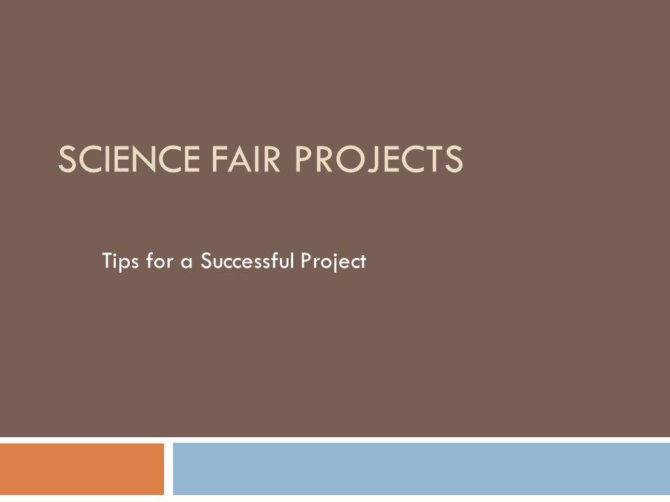 SCIENCE FAIR PROJECTS Tips for a Successful Project