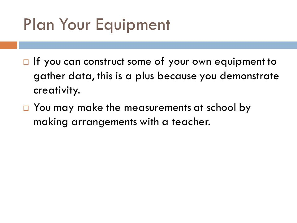 Plan Your Equipment If you can construct some of your own equipment to gather data, this is a plus because you demonstrate creativity.