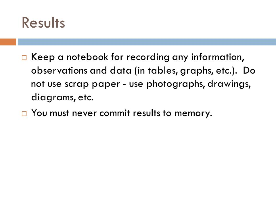Results Keep a notebook for recording any information, observations and data (in tables, graphs, etc.).