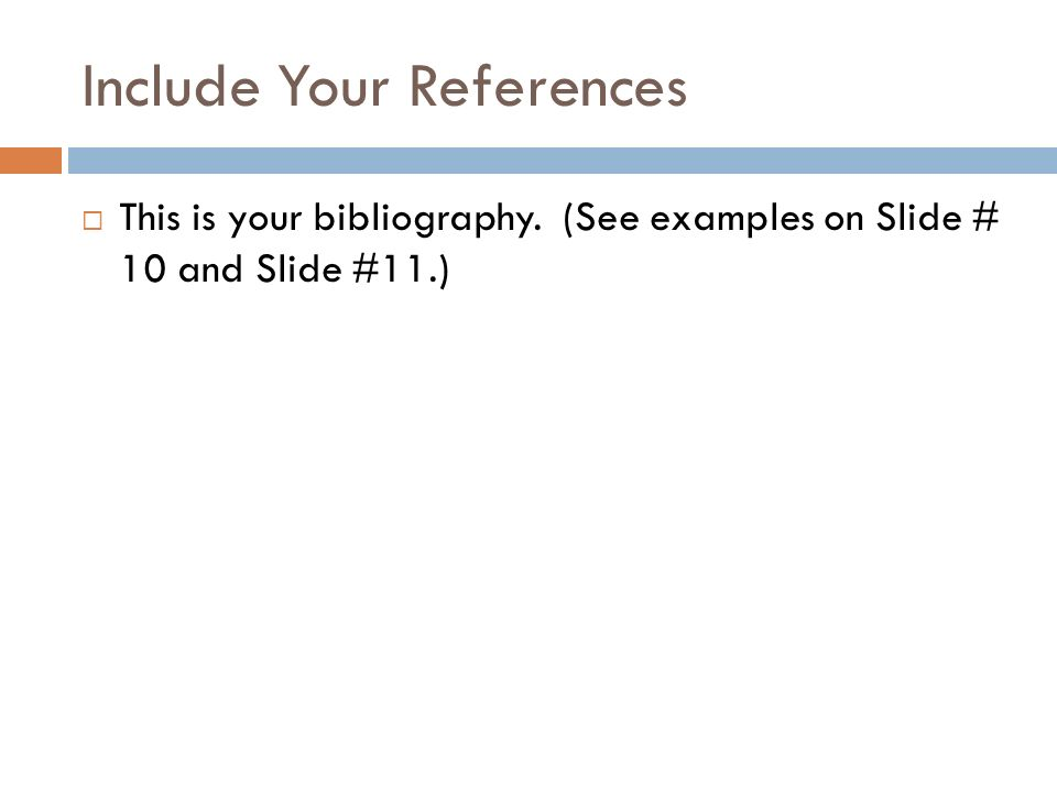 Include Your References This is your bibliography. (See examples on Slide # 10 and Slide #11.)