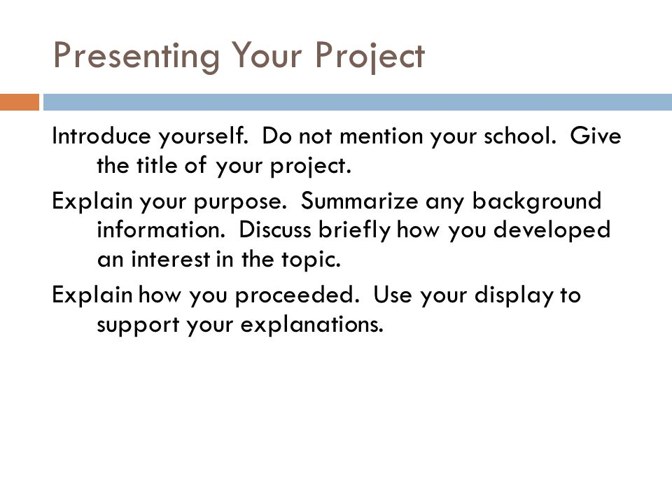 Presenting Your Project Introduce yourself. Do not mention your school.