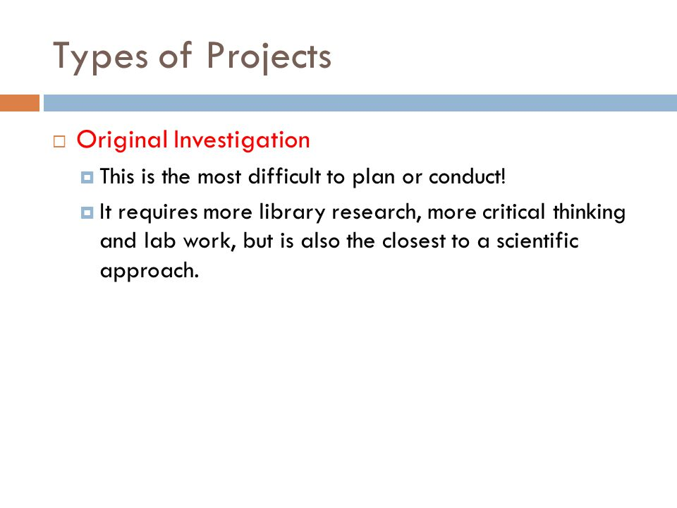 Types of Projects Original Investigation This is the most difficult to plan or conduct.