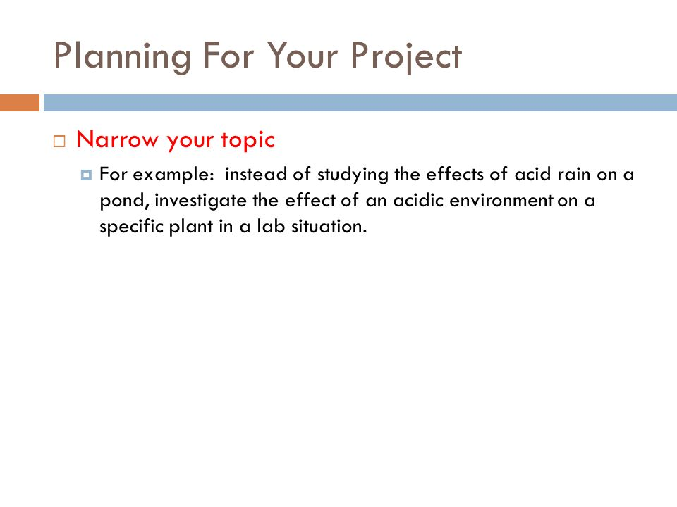 Planning For Your Project Narrow your topic For example: instead of studying the effects of acid rain on a pond, investigate the effect of an acidic environment on a specific plant in a lab situation.