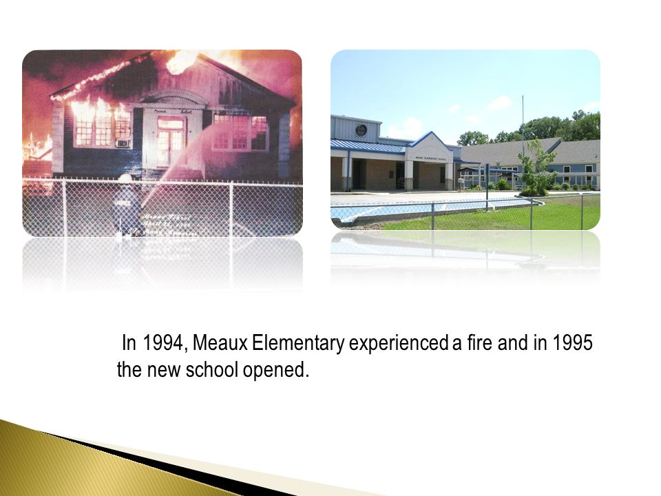 In 1994, Meaux Elementary experienced a fire and in 1995 the new school opened.
