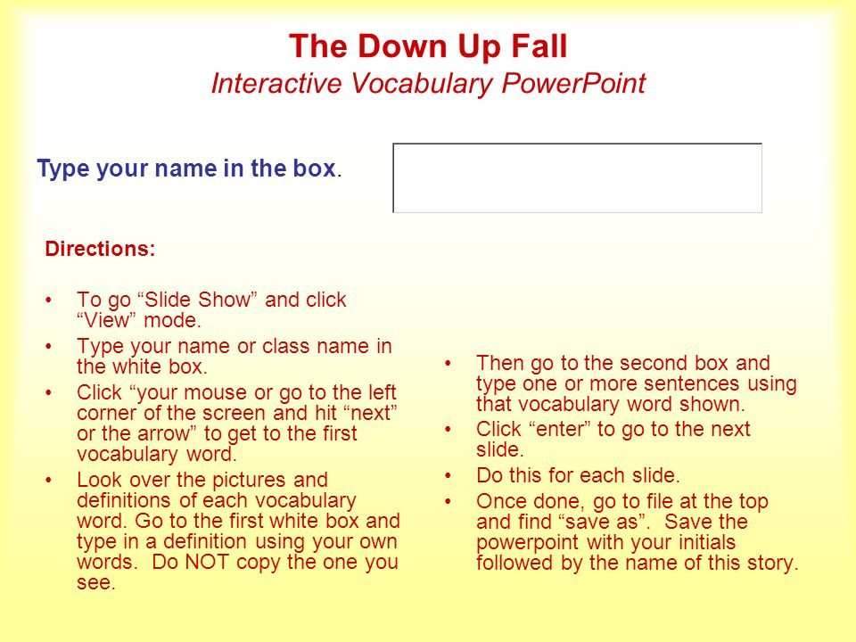 The Down Up Fall Interactive Vocabulary PowerPoint Directions: To go Slide Show and click View mode.