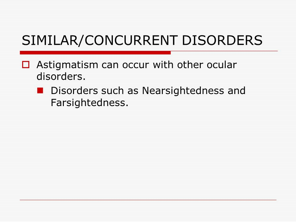 SIMILAR/CONCURRENT DISORDERS Astigmatism can occur with other ocular disorders.