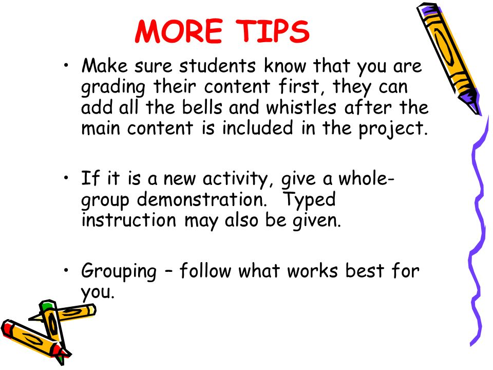 MORE TIPS Make sure students know that you are grading their content first, they can add all the bells and whistles after the main content is included in the project.