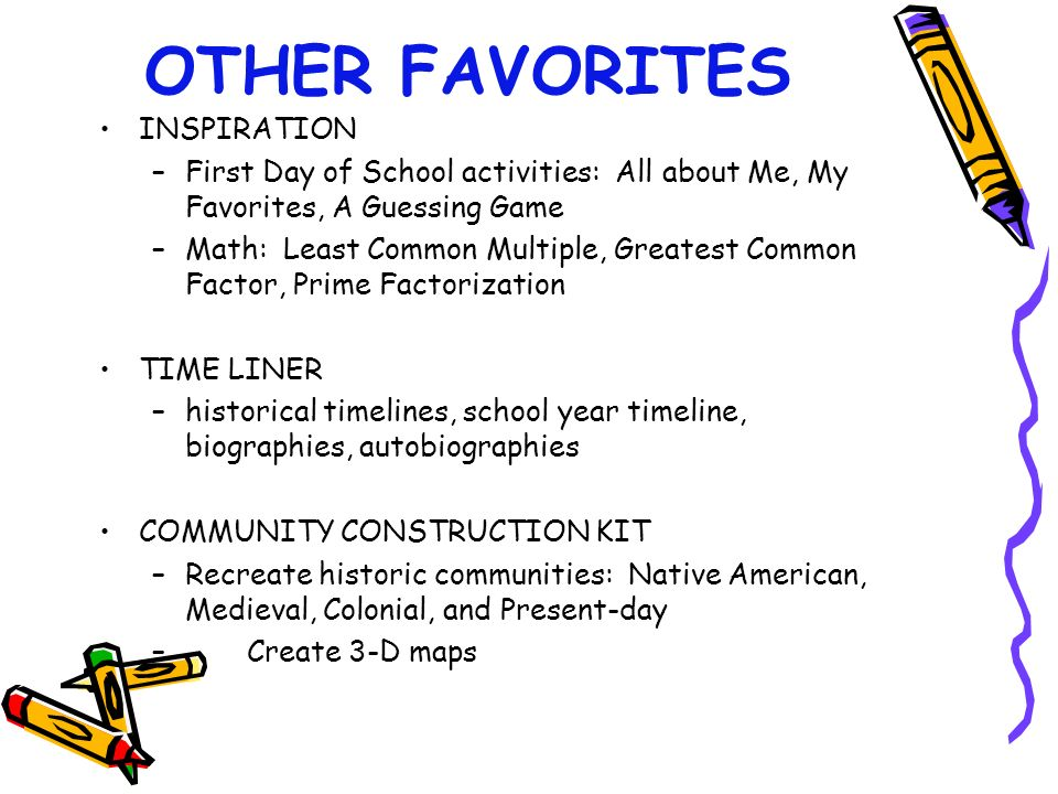 OTHER FAVORITES INSPIRATION –First Day of School activities: All about Me, My Favorites, A Guessing Game –Math: Least Common Multiple, Greatest Common Factor, Prime Factorization TIME LINER –historical timelines, school year timeline, biographies, autobiographies COMMUNITY CONSTRUCTION KIT –Recreate historic communities: Native American, Medieval, Colonial, and Present-day – Create 3-D maps