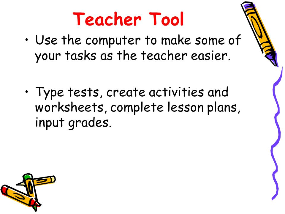 Teacher Tool Use the computer to make some of your tasks as the teacher easier.