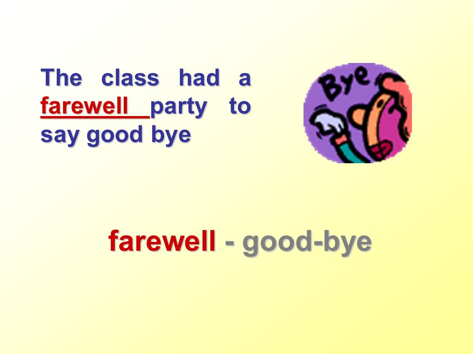 The class had a farewell party to say good bye farewell - good-bye