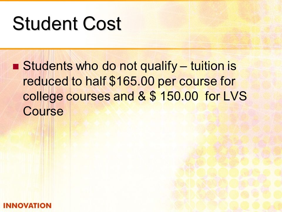 Student Cost Students who do not qualify – tuition is reduced to half $165.00 per course for college courses and & $ 150.00 for LVS Course