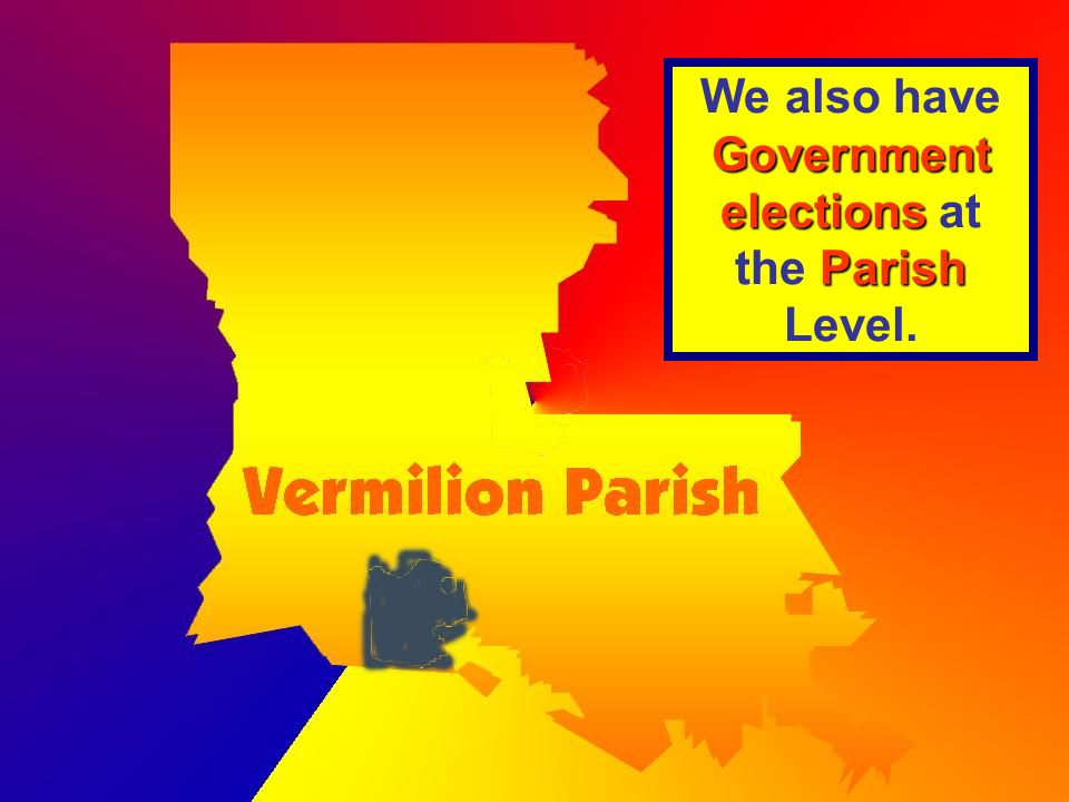 Government elections Parish We also have Government elections at the Parish Level.