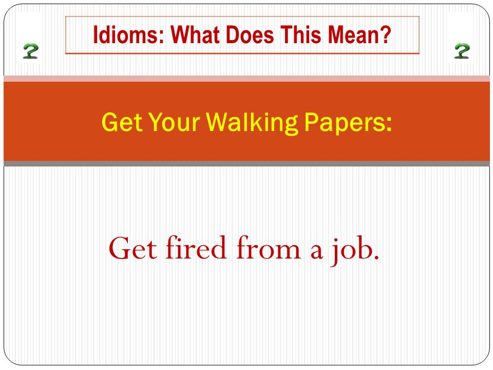 Get fired from a job. Get Your Walking Papers: Idioms: What Does This Mean