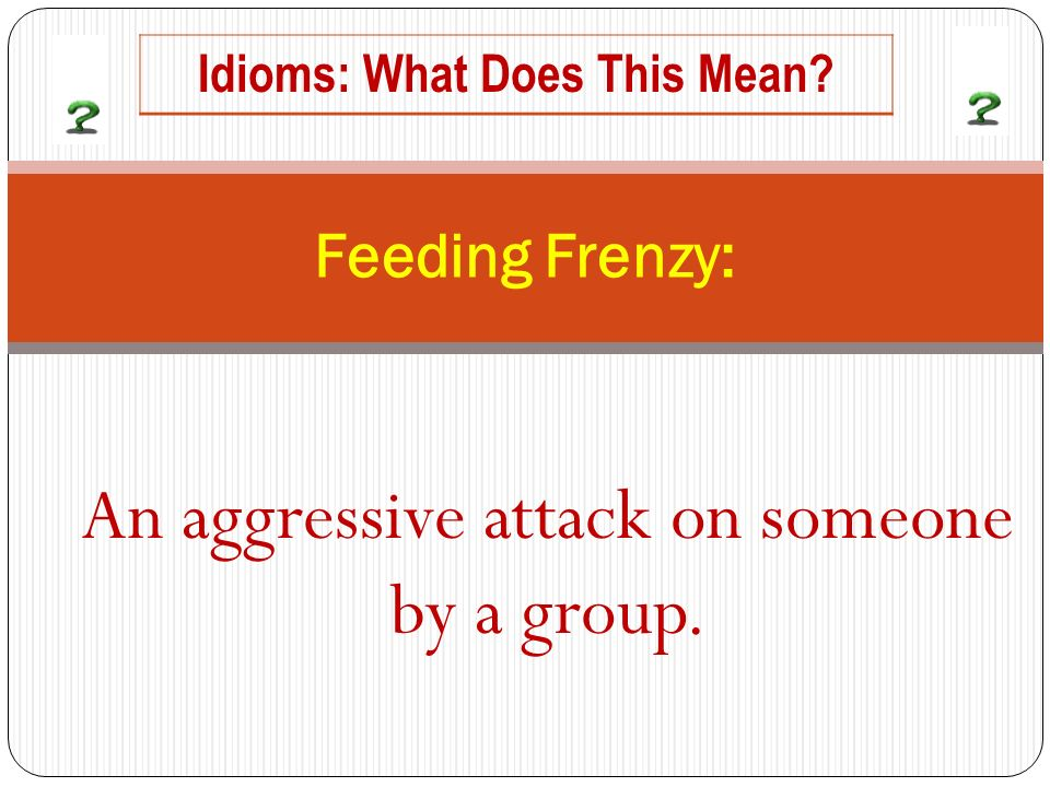 An aggressive attack on someone by a group. Feeding Frenzy: Idioms: What Does This Mean