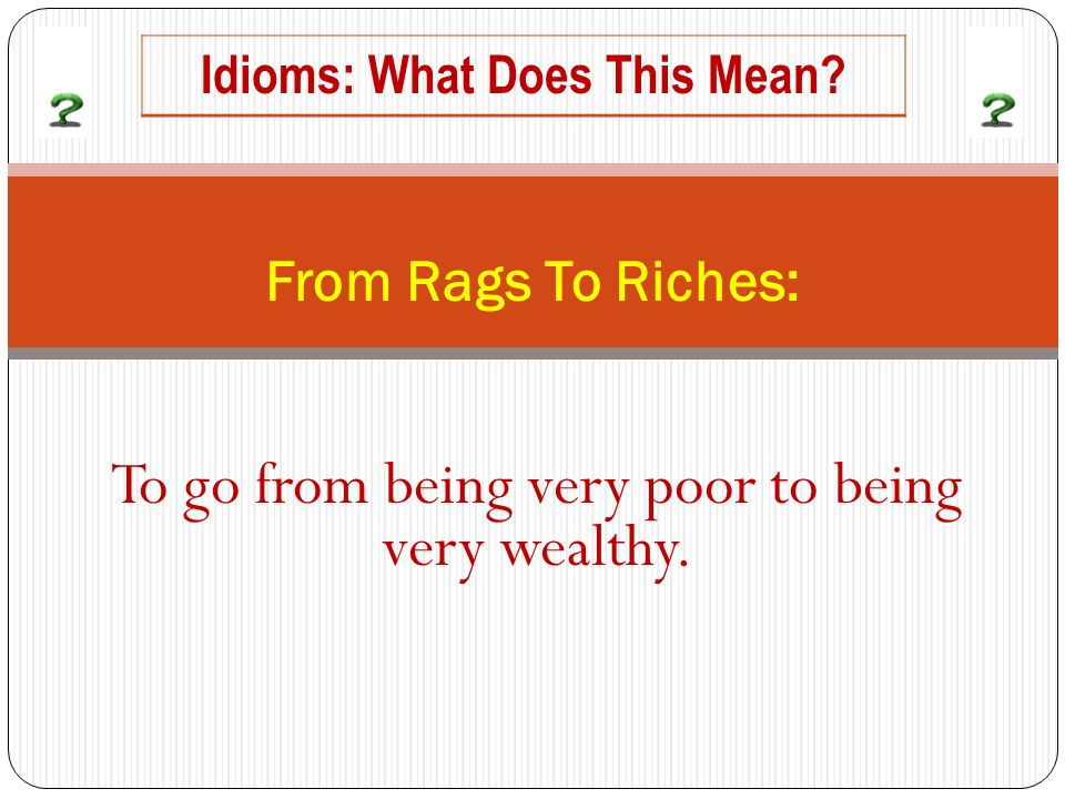 To go from being very poor to being very wealthy. From Rags To Riches: Idioms: What Does This Mean