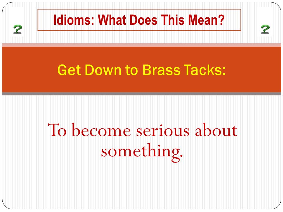 To become serious about something. Get Down to Brass Tacks: Idioms: What Does This Mean