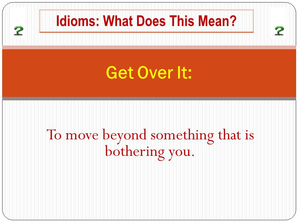 To move beyond something that is bothering you. Get Over It: Idioms: What Does This Mean