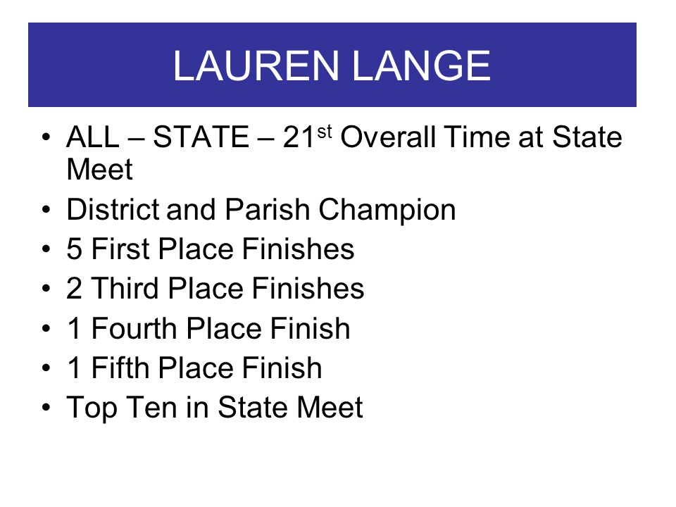LAUREN LANGE ALL – STATE – 21 st Overall Time at State Meet District and Parish Champion 5 First Place Finishes 2 Third Place Finishes 1 Fourth Place Finish 1 Fifth Place Finish Top Ten in State Meet