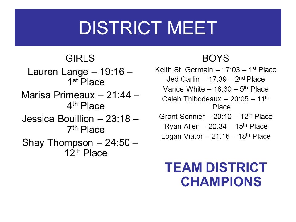 DISTRICT MEET GIRLS Lauren Lange – 19:16 – 1 st Place Marisa Primeaux – 21:44 – 4 th Place Jessica Bouillion – 23:18 – 7 th Place Shay Thompson – 24:50 – 12 th Place BOYS Keith St.