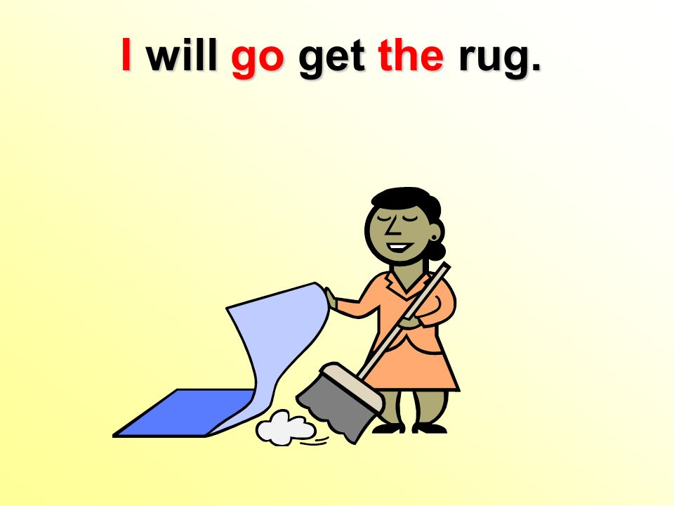 I will go get the rug.