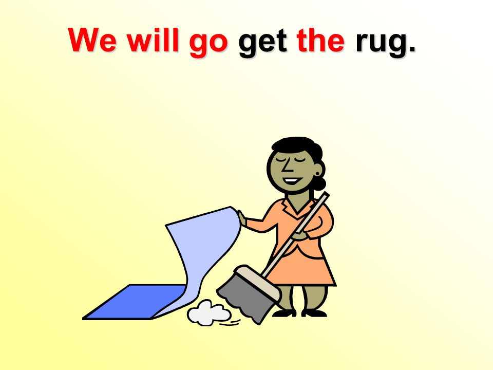 We will go get the rug.