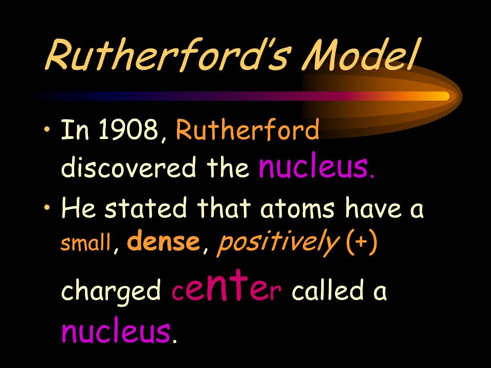 Rutherfords Model In 1908, Rutherford discovered the nucleus.
