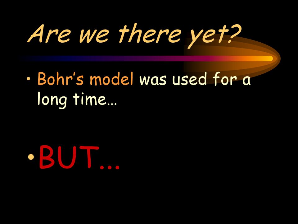 Are we there yet Bohrs model was used for a long time… BUT...