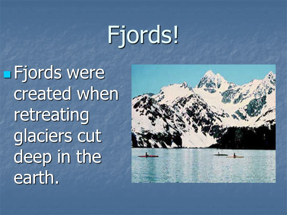 Fjords. Fjords were created when retreating glaciers cut deep in the earth.