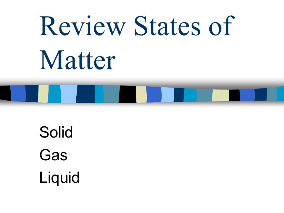 Review States of Matter Solid Gas Liquid