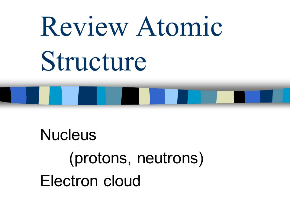 Review Atomic Structure Nucleus (protons, neutrons) Electron cloud