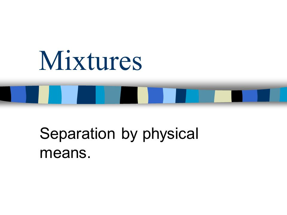 Mixtures Separation by physical means.