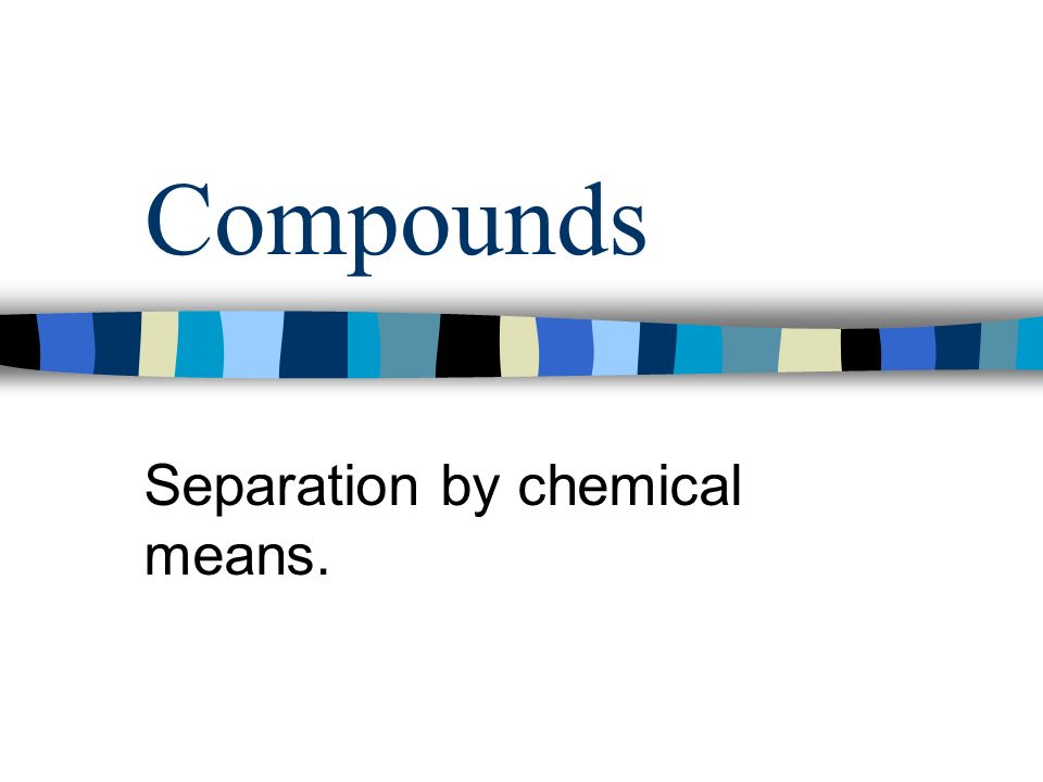 Compounds Separation by chemical means.