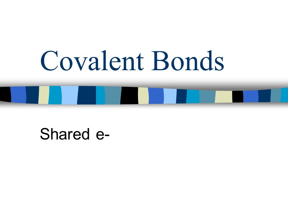 Covalent Bonds Shared e-