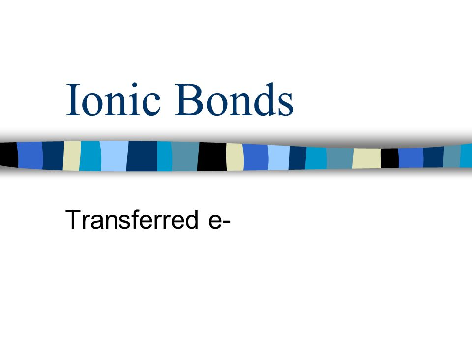 Ionic Bonds Transferred e-