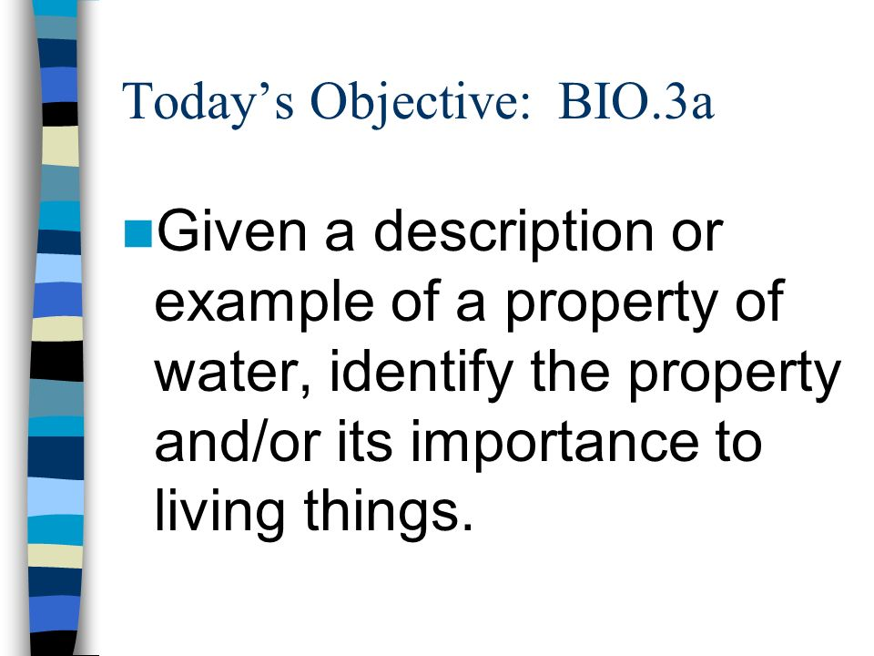 Todays Objective: BIO.3a Given a description or example of a property of water, identify the property and/or its importance to living things.