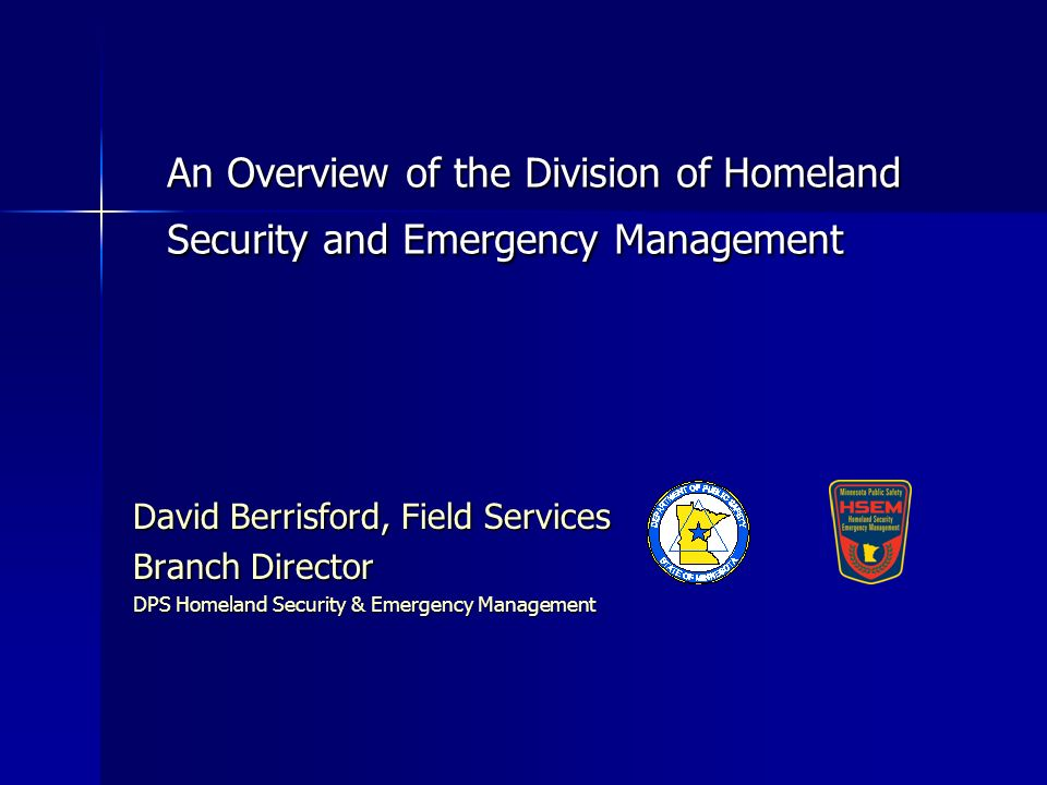 An Overview of the Division of Homeland Security and Emergency Management David Berrisford, Field Services Branch Director DPS Homeland Security & Emergency Management