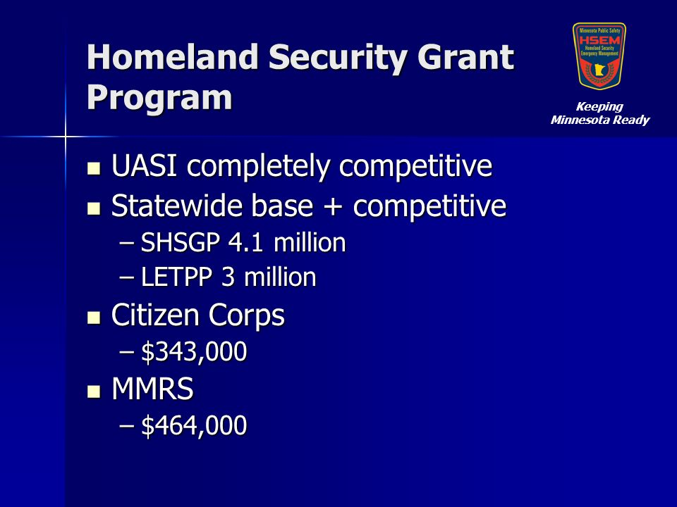 Homeland Security Grant Program UASI completely competitive UASI completely competitive Statewide base + competitive Statewide base + competitive –SHSGP 4.1 million –LETPP 3 million Citizen Corps Citizen Corps –$343,000 MMRS MMRS –$464,000 Keeping Minnesota Ready