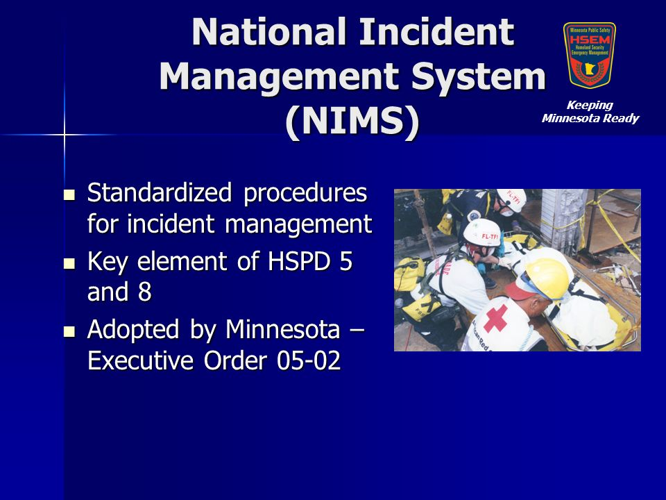 National Incident Management System (NIMS) Standardized procedures for incident management Standardized procedures for incident management Key element of HSPD 5 and 8 Key element of HSPD 5 and 8 Adopted by Minnesota – Executive Order 05-02 Adopted by Minnesota – Executive Order 05-02 Keeping Minnesota Ready