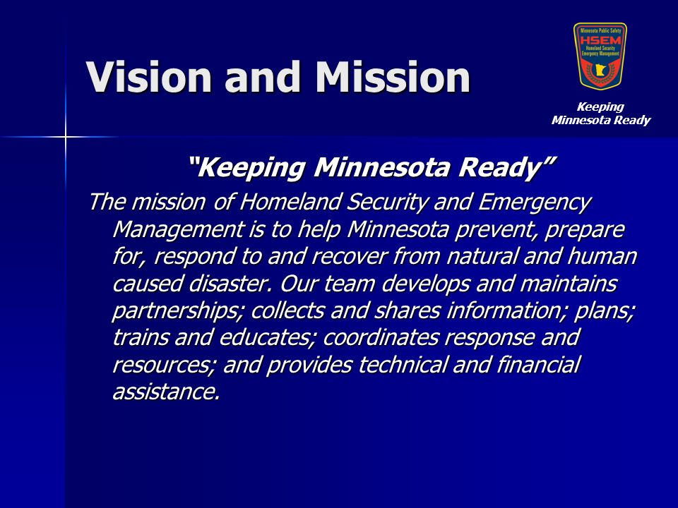 Vision and Mission Keeping Minnesota Ready The mission of Homeland Security and Emergency Management is to help Minnesota prevent, prepare for, respond to and recover from natural and human caused disaster.