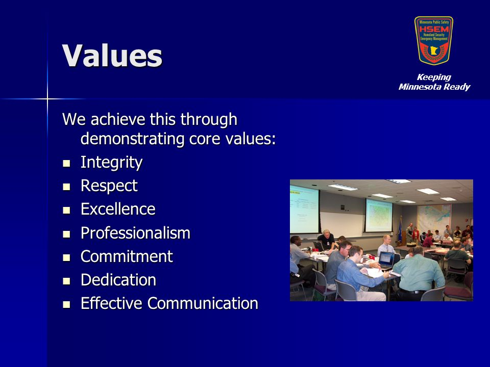 Values We achieve this through demonstrating core values: Integrity Integrity Respect Respect Excellence Excellence Professionalism Professionalism Commitment Commitment Dedication Dedication Effective Communication Effective Communication Keeping Minnesota Ready